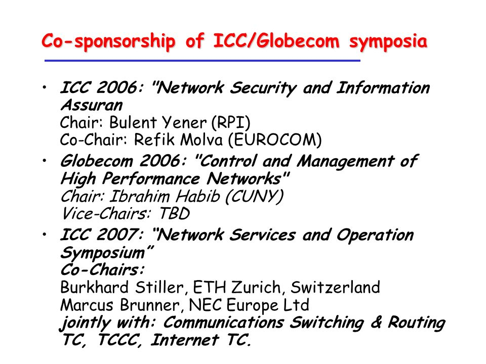 Co-sponsorship of ICC/Globecom symposia ICC 2006: Network Security and Information Assuran Chair: Bulent Yener (RPI) Co-Chair: Refik Molva (EUROCOM) Globecom 2006: Control and Management of High Performance Networks Chair: Ibrahim Habib (CUNY) Vice-Chairs: TBD ICC 2007: Network Services and Operation Symposium Co-Chairs: Burkhard Stiller, ETH Zurich, Switzerland Marcus Brunner, NEC Europe Ltd jointly with: Communications Switching & Routing TC, TCCC, Internet TC.