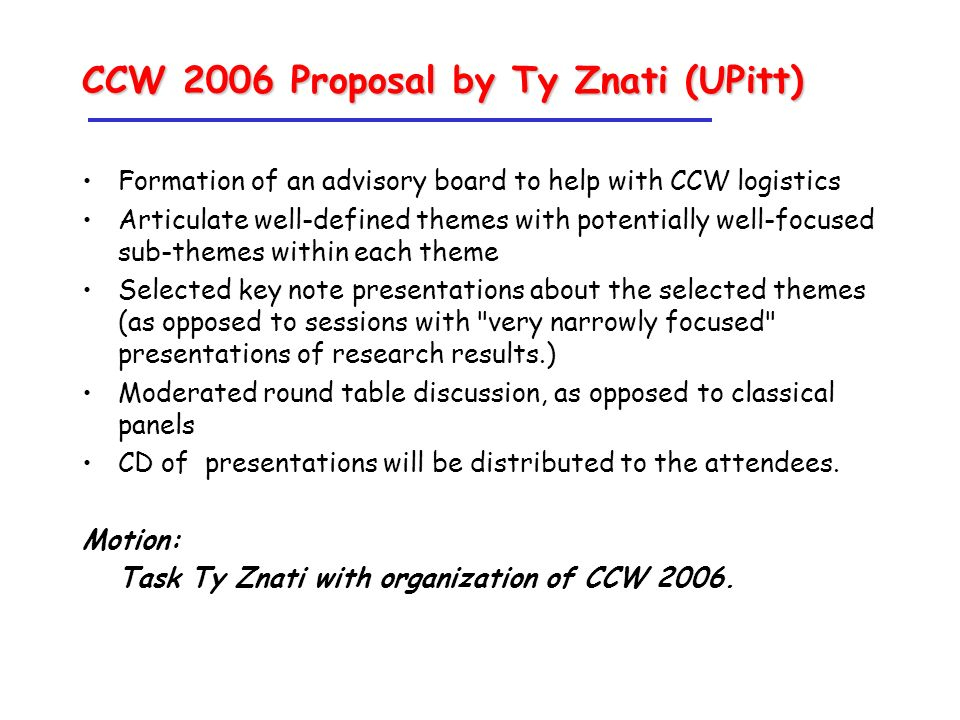 CCW 2006 Proposal by Ty Znati (UPitt) Formation of an advisory board to help with CCW logistics Articulate well-defined themes with potentially well-focused sub-themes within each theme Selected key note presentations about the selected themes (as opposed to sessions with very narrowly focused presentations of research results.) Moderated round table discussion, as opposed to classical panels CD of presentations will be distributed to the attendees.