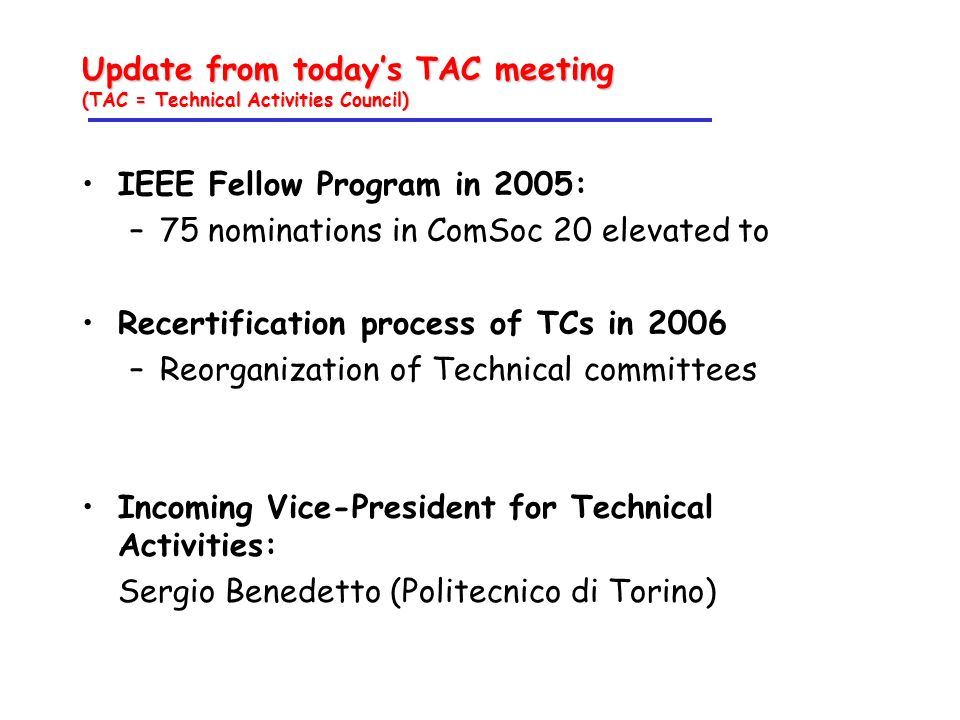 Update from todays TAC meeting (TAC = Technical Activities Council) IEEE Fellow Program in 2005: –75 nominations in ComSoc 20 elevated to Recertification process of TCs in 2006 –Reorganization of Technical committees Incoming Vice-President for Technical Activities: Sergio Benedetto (Politecnico di Torino)