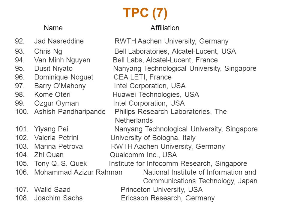 TPC (7) Name Affiliation 92.Jad Nasreddine RWTH Aachen University, Germany 93.Chris Ng Bell Laboratories, Alcatel-Lucent, USA 94.Van Minh Nguyen Bell Labs, Alcatel-Lucent, France 95.Dusit Niyato Nanyang Technological University, Singapore 96.Dominique Noguet CEA LETI, France 97.Barry O Mahony Intel Corporation, USA 98.Kome Oteri Huawei Technologies, USA 99.Ozgur Oyman Intel Corporation, USA 100.Ashish Pandharipande Philips Research Laboratories, The Netherlands 101.Yiyang Pei Nanyang Technological University, Singapore 102.Valeria Petrini University of Bologna, Italy 103.Marina Petrova RWTH Aachen University, Germany 104.Zhi Quan Qualcomm Inc., USA 105.Tony Q.