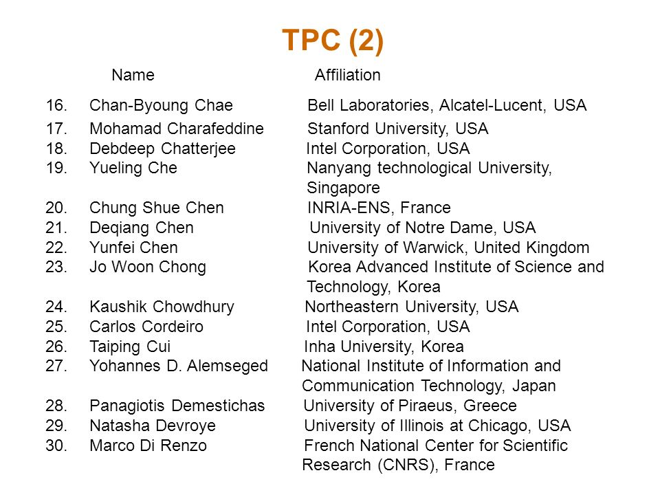 TPC (2) Name Affiliation 16.Chan-Byoung Chae Bell Laboratories, Alcatel-Lucent, USA 17.Mohamad Charafeddine Stanford University, USA 18.Debdeep Chatterjee Intel Corporation, USA 19.Yueling Che Nanyang technological University, Singapore 20.Chung Shue Chen INRIA-ENS, France 21.Deqiang Chen University of Notre Dame, USA 22.Yunfei Chen University of Warwick, United Kingdom 23.Jo Woon Chong Korea Advanced Institute of Science and Technology, Korea 24.Kaushik Chowdhury Northeastern University, USA 25.Carlos Cordeiro Intel Corporation, USA 26.Taiping Cui Inha University, Korea 27.Yohannes D.