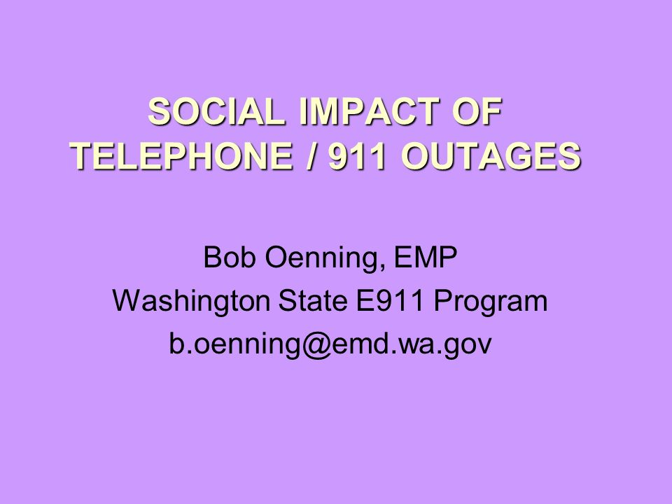 SOCIAL IMPACT OF TELEPHONE / 911 OUTAGES Bob Oenning, EMP Washington State E911 Program b.oenning@emd.wa.gov
