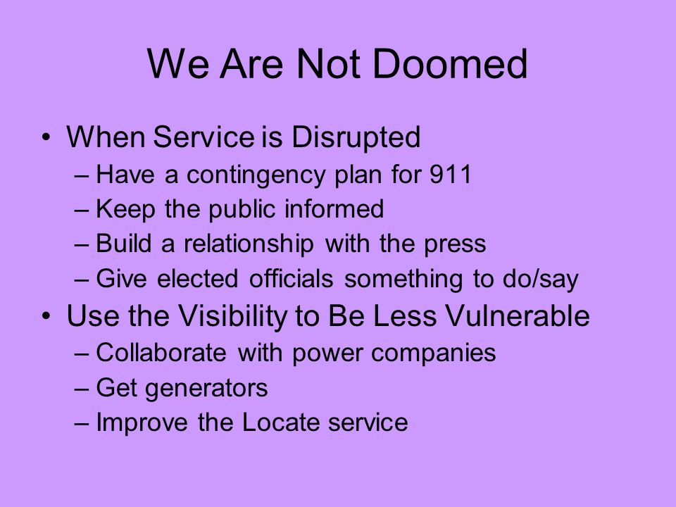 We Are Not Doomed When Service is Disrupted –Have a contingency plan for 911 –Keep the public informed –Build a relationship with the press –Give elected officials something to do/say Use the Visibility to Be Less Vulnerable –Collaborate with power companies –Get generators –Improve the Locate service