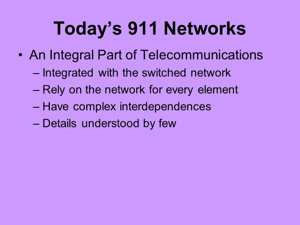 Todays 911 Networks An Integral Part of Telecommunications –Integrated with the switched network –Rely on the network for every element –Have complex interdependences –Details understood by few