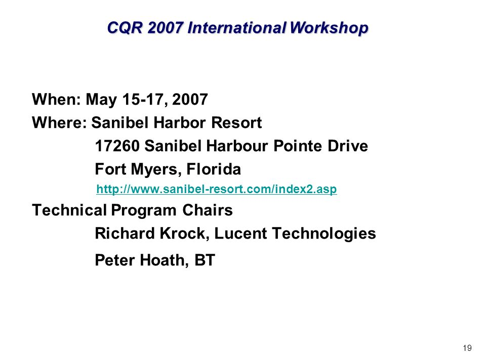 19 When: May 15-17, 2007 Where: Sanibel Harbor Resort 17260 Sanibel Harbour Pointe Drive Fort Myers, Florida http://www.sanibel-resort.com/index2.asp Technical Program Chairs Richard Krock, Lucent Technologies Peter Hoath, BT CQR 2007 International Workshop