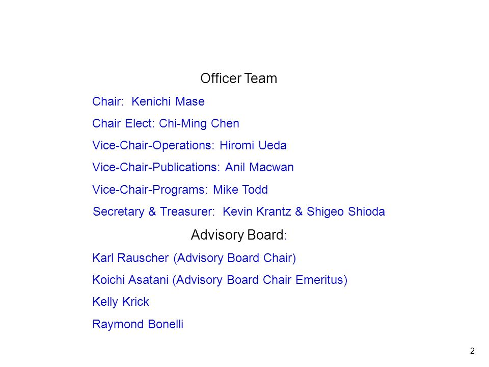 2 Officer Team Chair: Kenichi Mase Chair Elect: Chi-Ming Chen Vice-Chair-Operations: Hiromi Ueda Vice-Chair-Publications: Anil Macwan Vice-Chair-Programs: Mike Todd Secretary & Treasurer: Kevin Krantz & Shigeo Shioda Advisory Board : Karl Rauscher (Advisory Board Chair) Koichi Asatani (Advisory Board Chair Emeritus) Kelly Krick Raymond Bonelli Officer Team