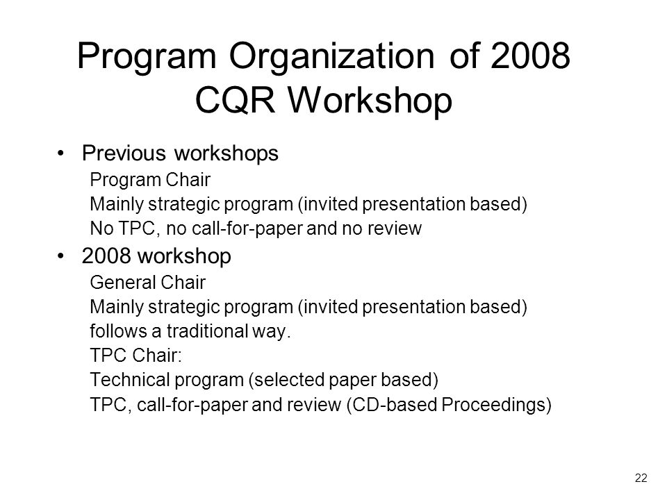 22 Program Organization of 2008 CQR Workshop Previous workshops Program Chair Mainly strategic program (invited presentation based) No TPC, no call-for-paper and no review 2008 workshop General Chair Mainly strategic program (invited presentation based) follows a traditional way.
