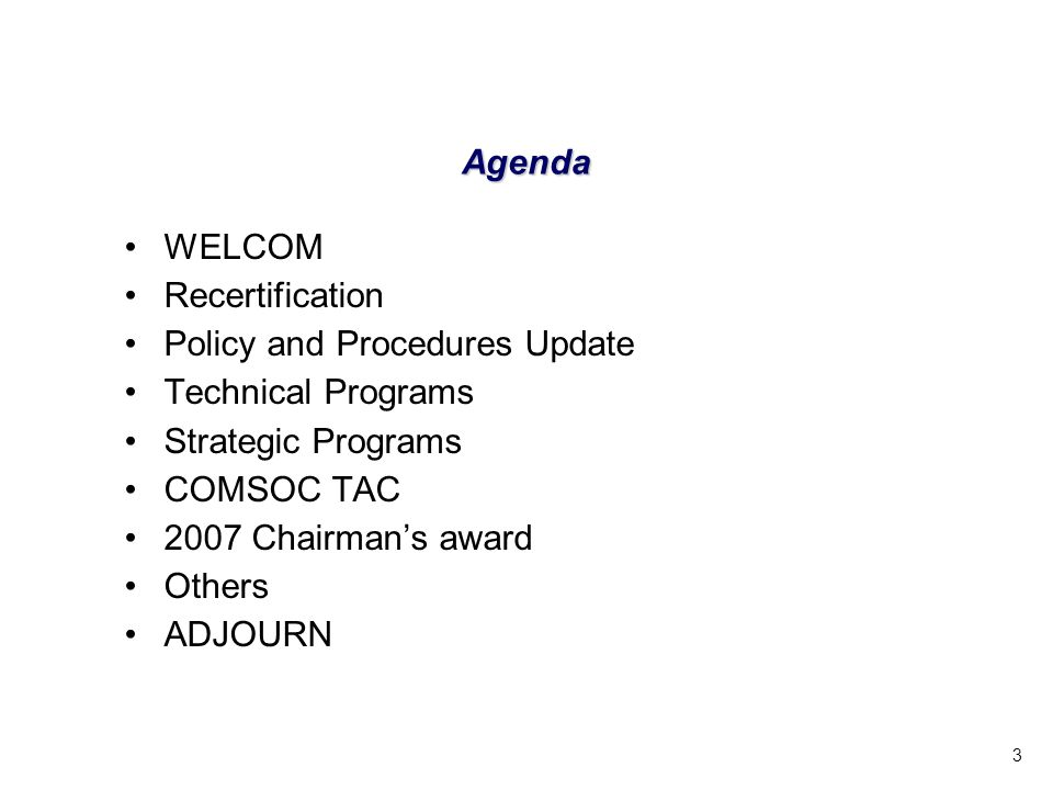 3 Agenda WELCOM Recertification Policy and Procedures Update Technical Programs Strategic Programs COMSOC TAC 2007 Chairmans award Others ADJOURN