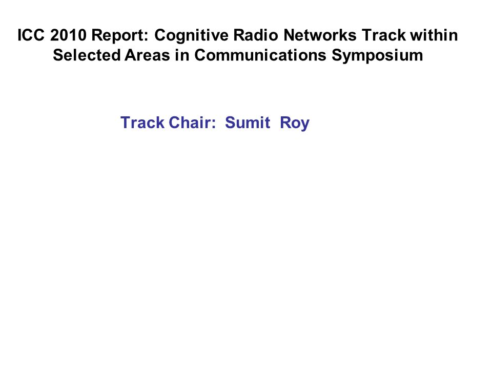 ICC 2010 Report: Cognitive Radio Networks Track within Selected Areas in Communications Symposium Track Chair: Sumit Roy