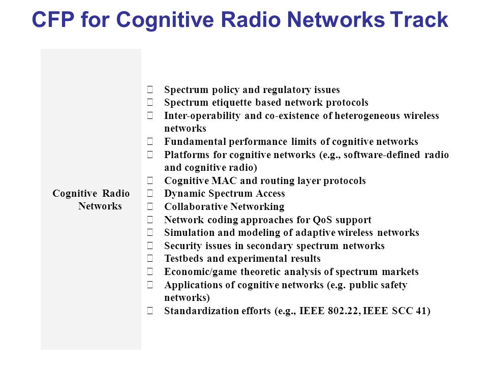 CFP for Cognitive Radio Networks Track Cognitive Radio Networks Spectrum policy and regulatory issues Spectrum etiquette based network protocols Inter-operability and co-existence of heterogeneous wireless networks Fundamental performance limits of cognitive networks Platforms for cognitive networks (e.g., software-defined radio and cognitive radio) Cognitive MAC and routing layer protocols Dynamic Spectrum Access Collaborative Networking Network coding approaches for QoS support Simulation and modeling of adaptive wireless networks Security issues in secondary spectrum networks Testbeds and experimental results Economic/game theoretic analysis of spectrum markets Applications of cognitive networks (e.g.