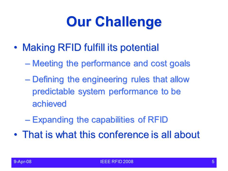 9-Apr-08IEEE RFID 20085 Our Challenge Making RFID fulfill its potentialMaking RFID fulfill its potential –Meeting the performance and cost goals –Defining the engineering rules that allow predictable system performance to be achieved –Expanding the capabilities of RFID That is what this conference is all aboutThat is what this conference is all about