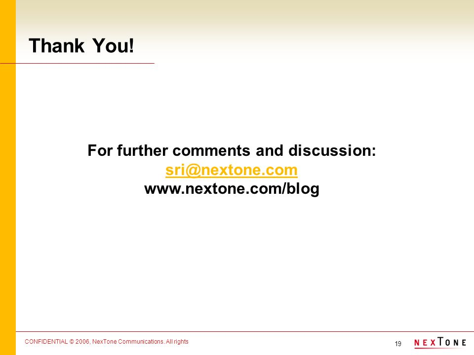 19 CONFIDENTIAL © 2006, NexTone Communications. All rights Thank You.