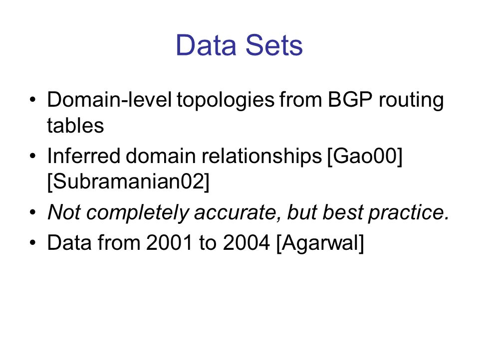 Data Sets Domain-level topologies from BGP routing tables Inferred domain relationships [Gao00] [Subramanian02] Not completely accurate, but best practice.