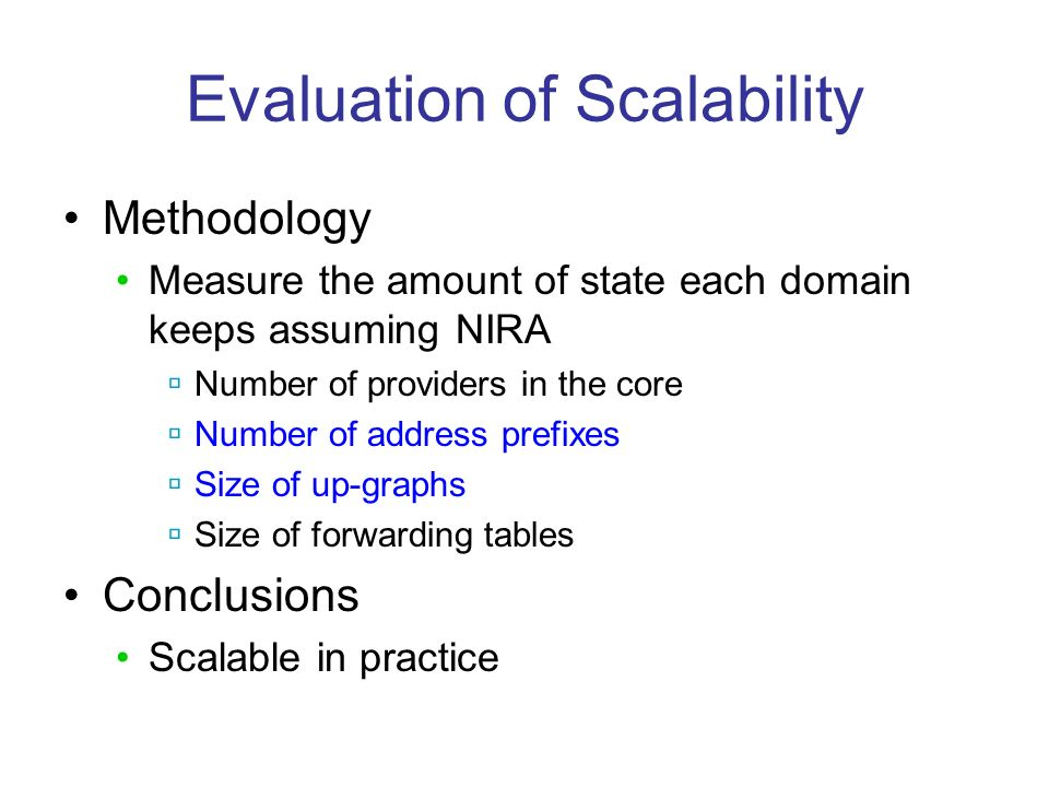 Evaluation of Scalability Methodology Measure the amount of state each domain keeps assuming NIRA Number of providers in the core Number of address prefixes Size of up-graphs Size of forwarding tables Conclusions Scalable in practice