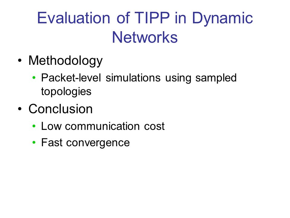 Evaluation of TIPP in Dynamic Networks Methodology Packet-level simulations using sampled topologies Conclusion Low communication cost Fast convergence