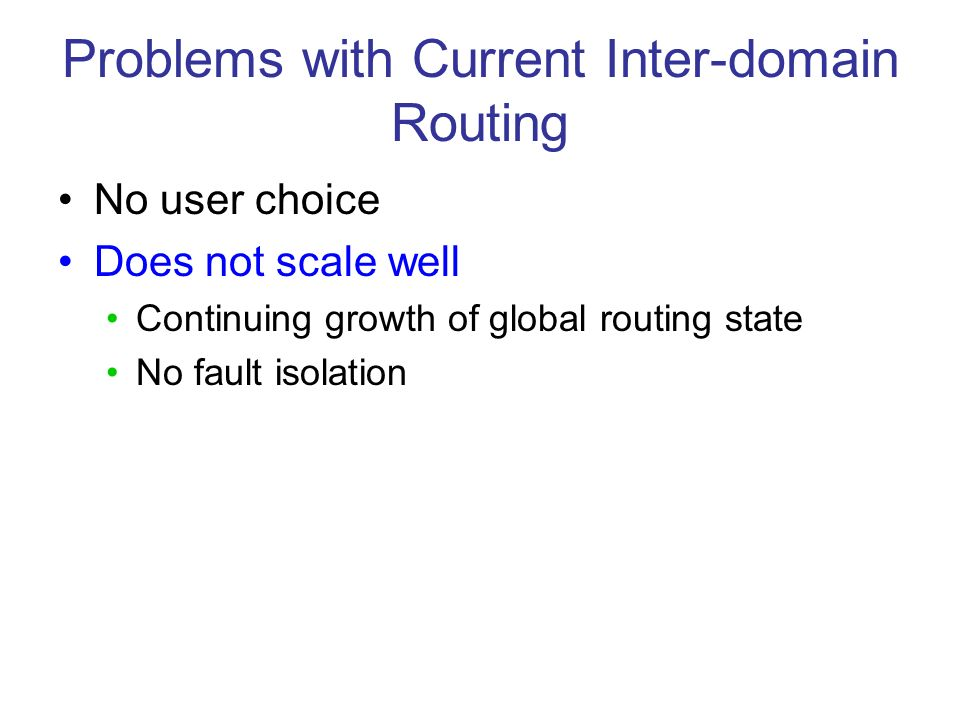 Problems with Current Inter-domain Routing No user choice Does not scale well Continuing growth of global routing state No fault isolation