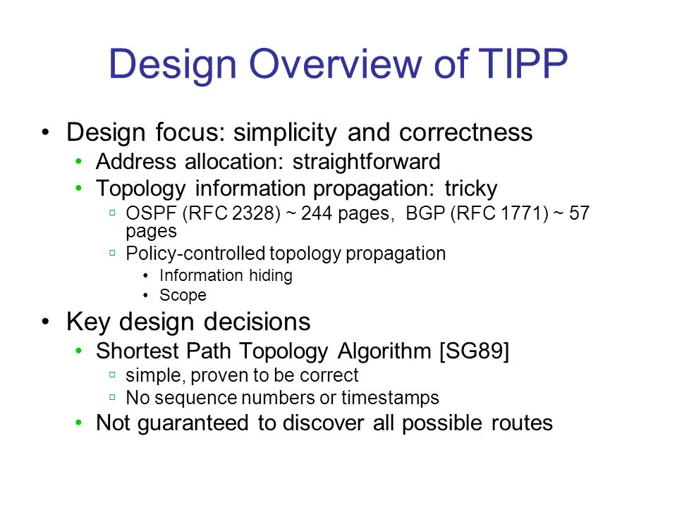 Design Overview of TIPP Design focus: simplicity and correctness Address allocation: straightforward Topology information propagation: tricky OSPF (RFC 2328) ~ 244 pages, BGP (RFC 1771) ~ 57 pages Policy-controlled topology propagation Information hiding Scope Key design decisions Shortest Path Topology Algorithm [SG89] simple, proven to be correct No sequence numbers or timestamps Not guaranteed to discover all possible routes