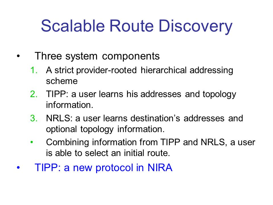 Scalable Route Discovery Three system components 1.A strict provider-rooted hierarchical addressing scheme 2.TIPP: a user learns his addresses and topology information.