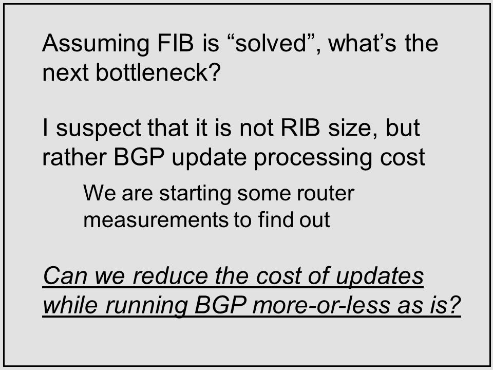 I suspect that it is not RIB size, but rather BGP update processing cost Assuming FIB is solved, whats the next bottleneck.