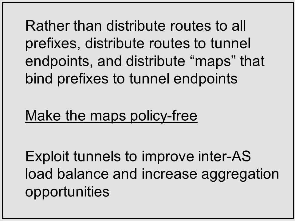 Rather than distribute routes to all prefixes, distribute routes to tunnel endpoints, and distribute maps that bind prefixes to tunnel endpoints Make the maps policy-free Exploit tunnels to improve inter-AS load balance and increase aggregation opportunities