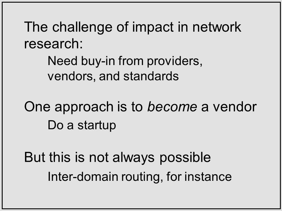 One approach is to become a vendor The challenge of impact in network research: Need buy-in from providers, vendors, and standards Do a startup But this is not always possible Inter-domain routing, for instance