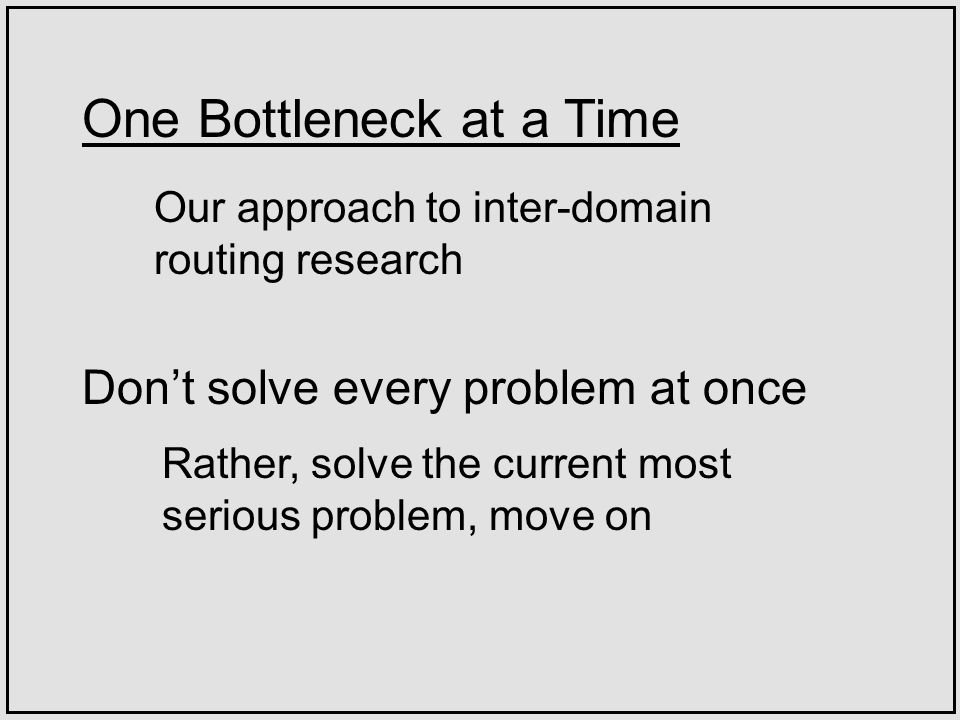 One Bottleneck at a Time Rather, solve the current most serious problem, move on Our approach to inter-domain routing research Dont solve every problem at once
