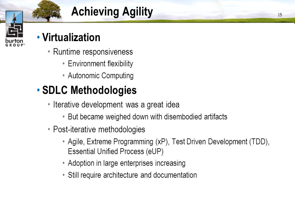 Achieving Agility Virtualization Runtime responsiveness Environment flexibility Autonomic Computing SDLC Methodologies Iterative development was a great idea But became weighed down with disembodied artifacts Post-iterative methodologies Agile, Extreme Programming (xP), Test Driven Development (TDD), Essential Unified Process (eUP) Adoption in large enterprises increasing Still require architecture and documentation 15