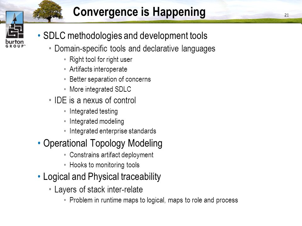 Convergence is Happening SDLC methodologies and development tools Domain-specific tools and declarative languages Right tool for right user Artifacts interoperate Better separation of concerns More integrated SDLC IDE is a nexus of control Integrated testing Integrated modeling Integrated enterprise standards Operational Topology Modeling Constrains artifact deployment Hooks to monitoring tools Logical and Physical traceability Layers of stack inter-relate Problem in runtime maps to logical, maps to role and process 21