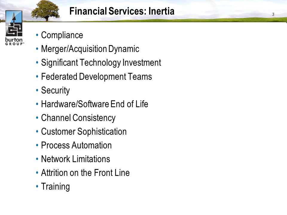Financial Services: Inertia Compliance Merger/Acquisition Dynamic Significant Technology Investment Federated Development Teams Security Hardware/Software End of Life Channel Consistency Customer Sophistication Process Automation Network Limitations Attrition on the Front Line Training 3