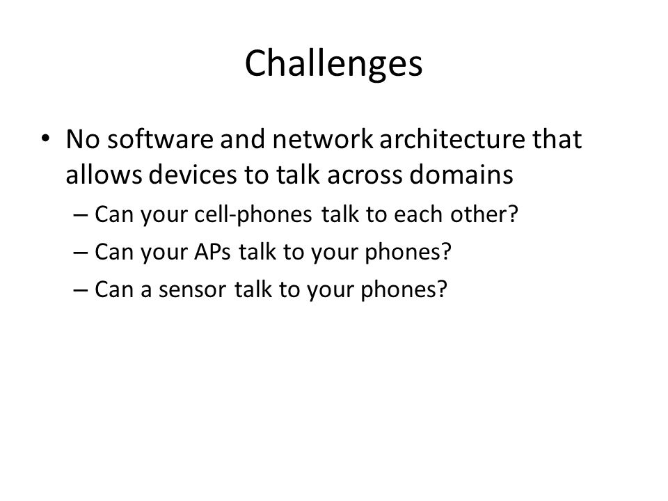Challenges No software and network architecture that allows devices to talk across domains – Can your cell-phones talk to each other.