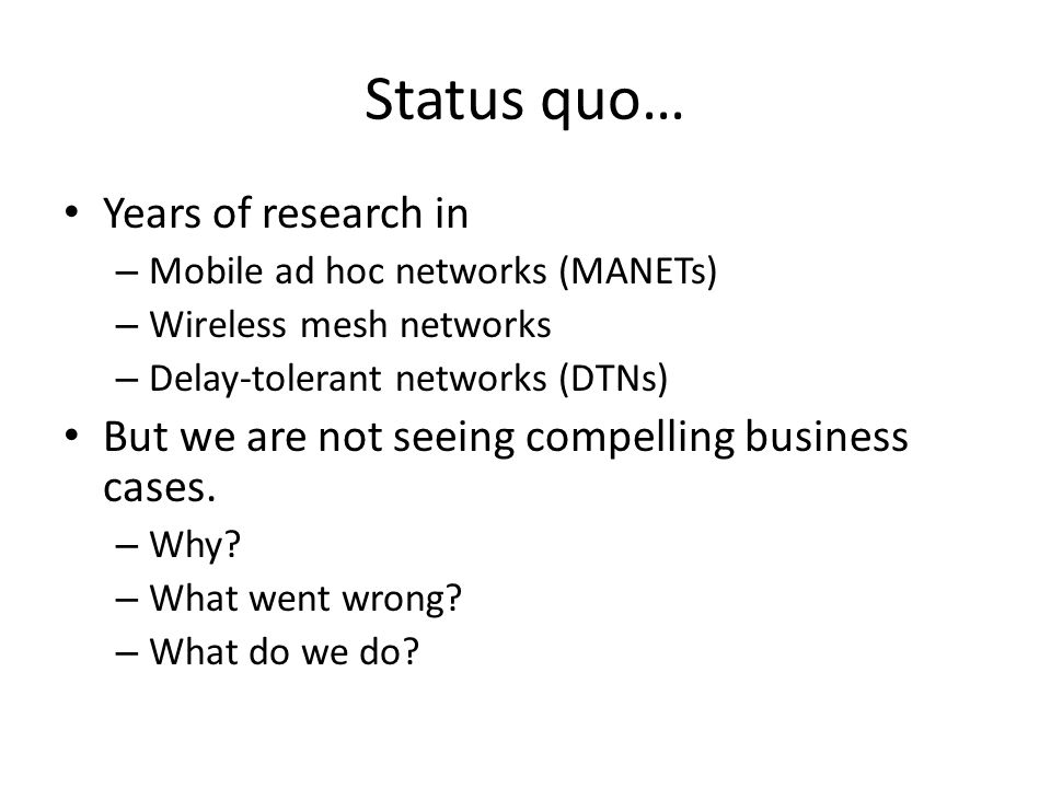 Status quo… Years of research in – Mobile ad hoc networks (MANETs) – Wireless mesh networks – Delay-tolerant networks (DTNs) But we are not seeing compelling business cases.