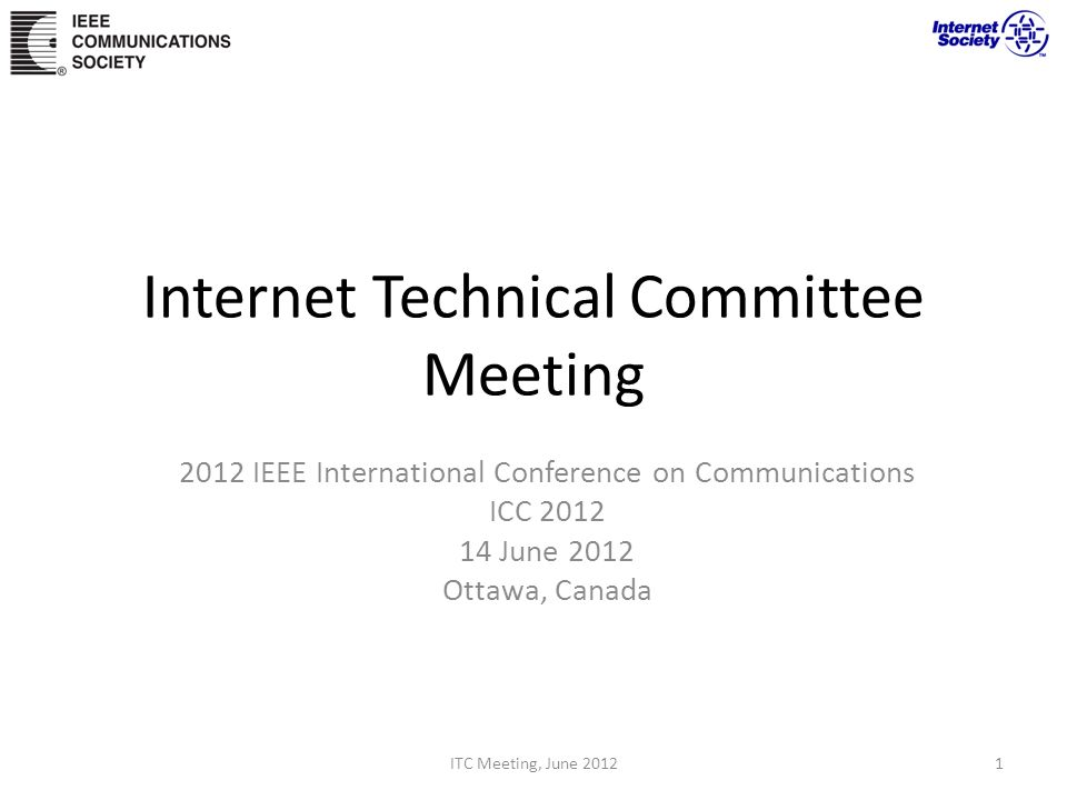Internet Technical Committee Meeting 2012 IEEE International Conference on Communications ICC 2012 14 June 2012 Ottawa, Canada ITC Meeting, June 20121