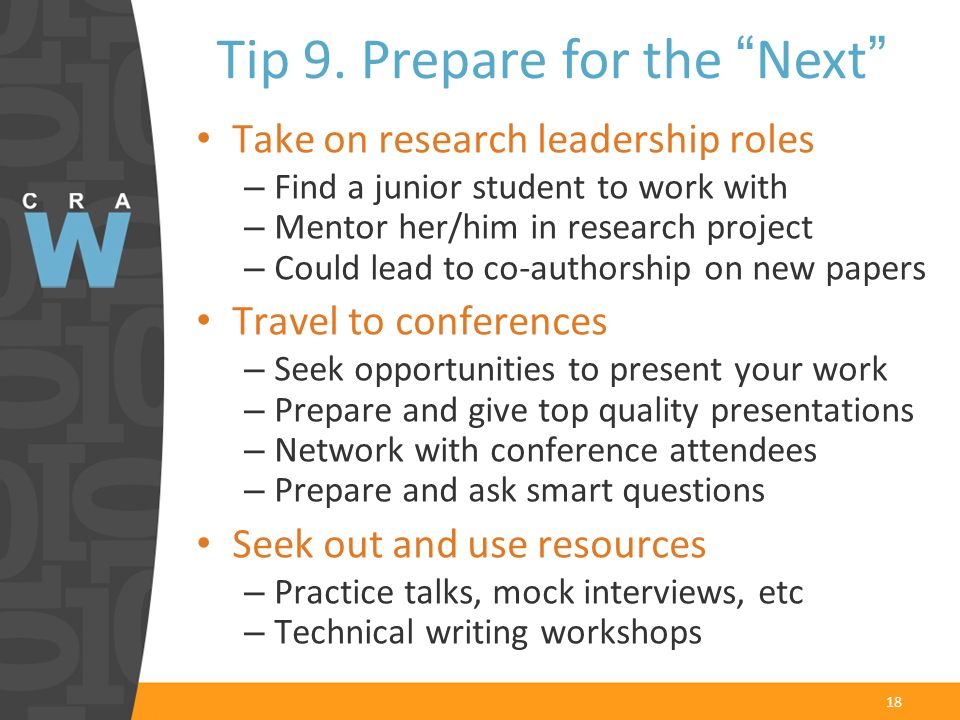 18 Take on research leadership roles – Find a junior student to work with – Mentor her/him in research project – Could lead to co-authorship on new papers Travel to conferences – Seek opportunities to present your work – Prepare and give top quality presentations – Network with conference attendees – Prepare and ask smart questions Seek out and use resources – Practice talks, mock interviews, etc – Technical writing workshops Tip 9.
