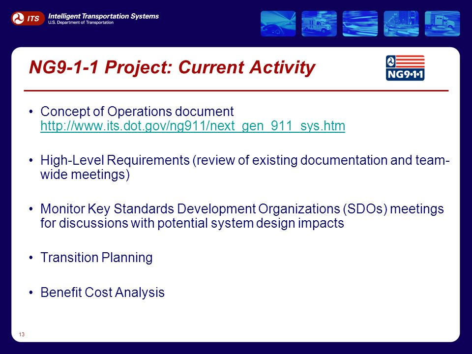 13 NG9-1-1 Project: Current Activity Concept of Operations document http://www.its.dot.gov/ng911/next_gen_911_sys.htm http://www.its.dot.gov/ng911/next_gen_911_sys.htm High-Level Requirements (review of existing documentation and team- wide meetings) Monitor Key Standards Development Organizations (SDOs) meetings for discussions with potential system design impacts Transition Planning Benefit Cost Analysis