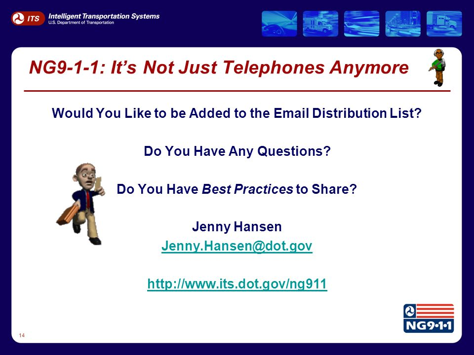 14 NG9-1-1: Its Not Just Telephones Anymore Would You Like to be Added to the Email Distribution List.