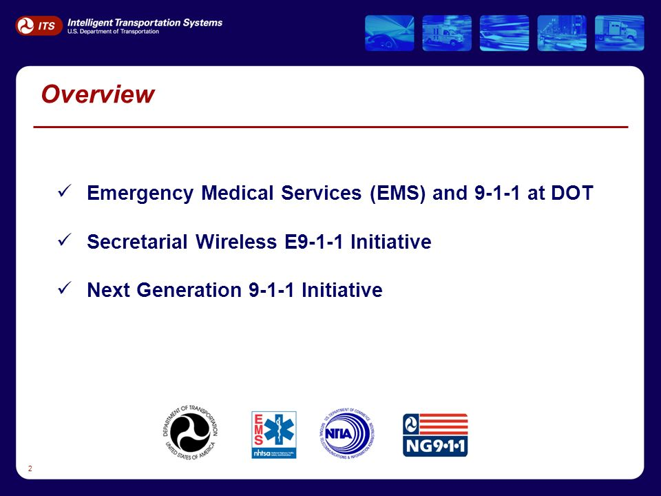 2 Overview Emergency Medical Services (EMS) and 9-1-1 at DOT Secretarial Wireless E9-1-1 Initiative Next Generation 9-1-1 Initiative