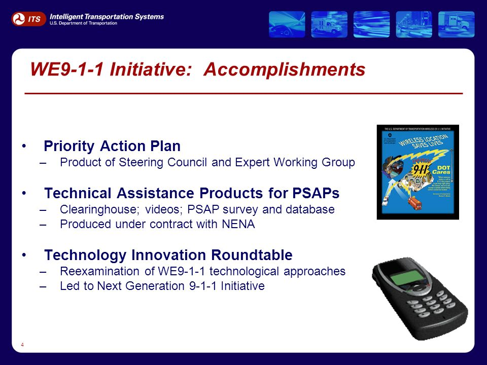 4 WE9-1-1 Initiative: Accomplishments Priority Action Plan –Product of Steering Council and Expert Working Group Technical Assistance Products for PSAPs –Clearinghouse; videos; PSAP survey and database –Produced under contract with NENA Technology Innovation Roundtable –Reexamination of WE9-1-1 technological approaches –Led to Next Generation 9-1-1 Initiative
