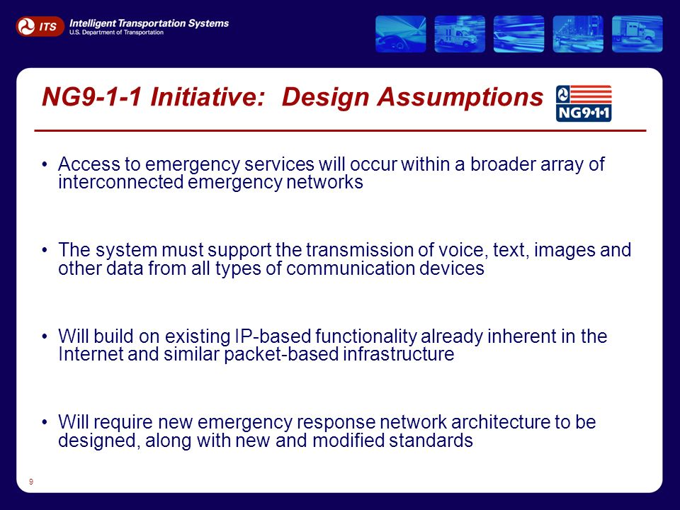 9 NG9-1-1 Initiative: Design Assumptions Access to emergency services will occur within a broader array of interconnected emergency networks The system must support the transmission of voice, text, images and other data from all types of communication devices Will build on existing IP-based functionality already inherent in the Internet and similar packet-based infrastructure Will require new emergency response network architecture to be designed, along with new and modified standards