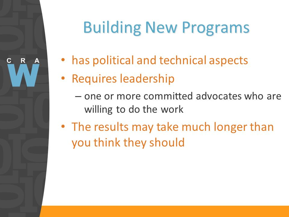 Building New Programs has political and technical aspects Requires leadership – one or more committed advocates who are willing to do the work The results may take much longer than you think they should