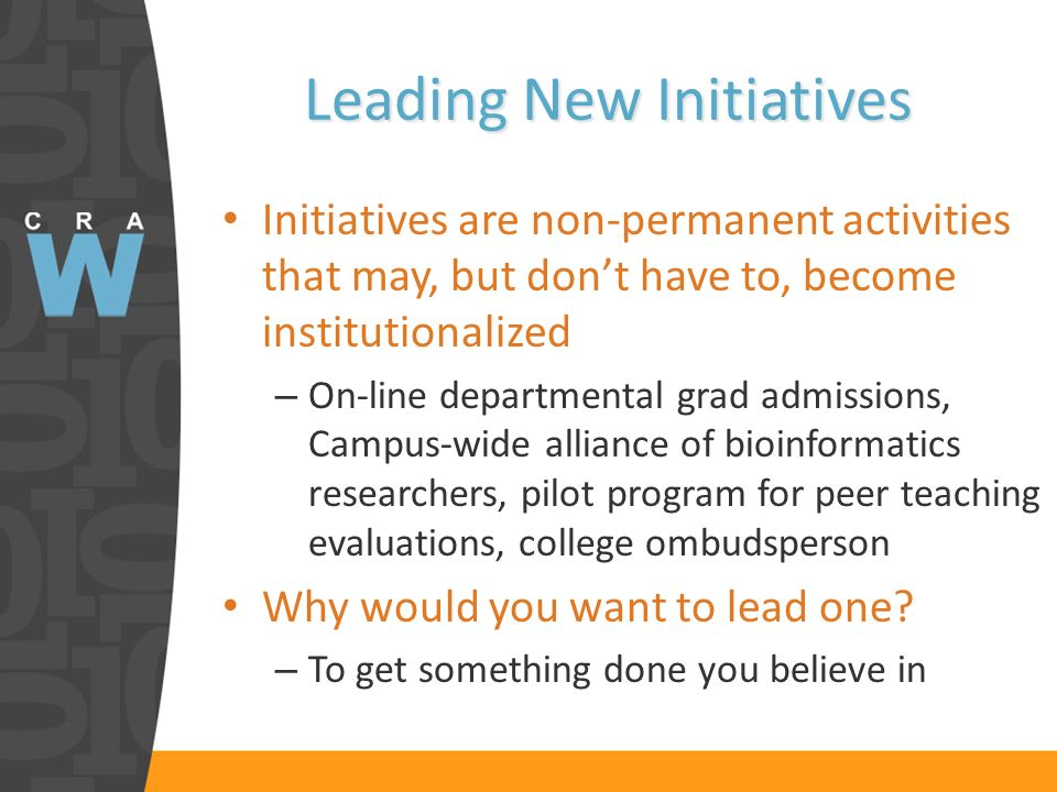 Leading New Initiatives Initiatives are non-permanent activities that may, but dont have to, become institutionalized – On-line departmental grad admissions, Campus-wide alliance of bioinformatics researchers, pilot program for peer teaching evaluations, college ombudsperson Why would you want to lead one.