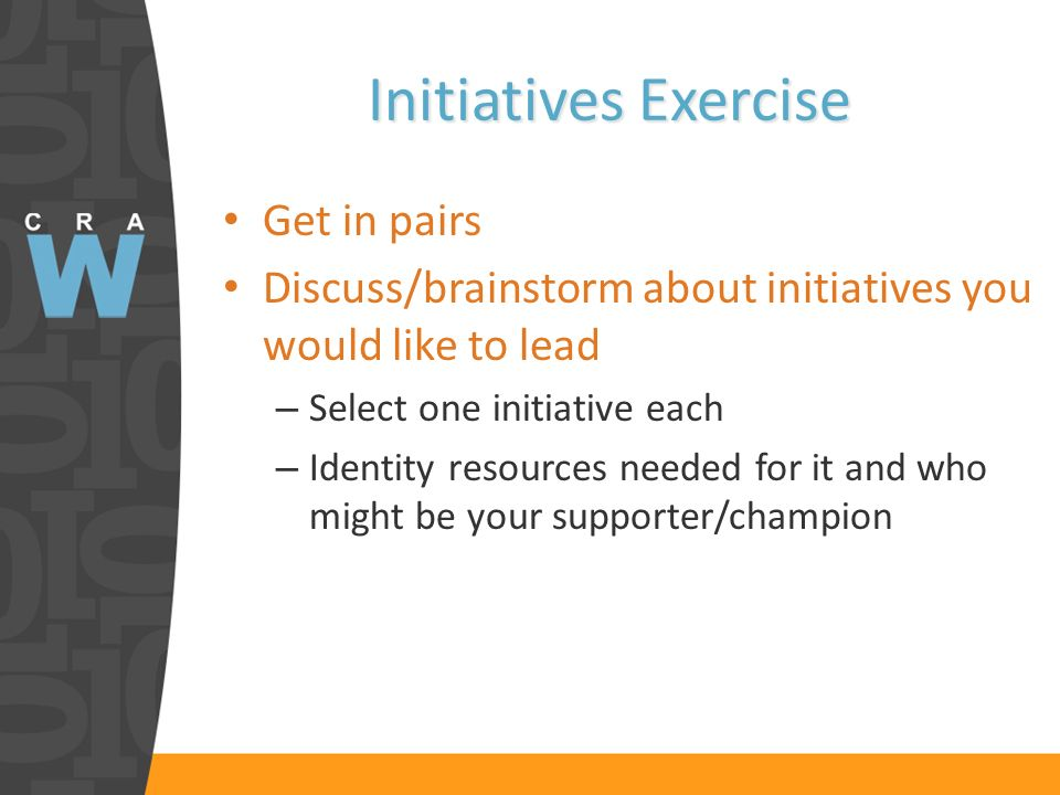 Initiatives Exercise Get in pairs Discuss/brainstorm about initiatives you would like to lead – Select one initiative each – Identity resources needed for it and who might be your supporter/champion