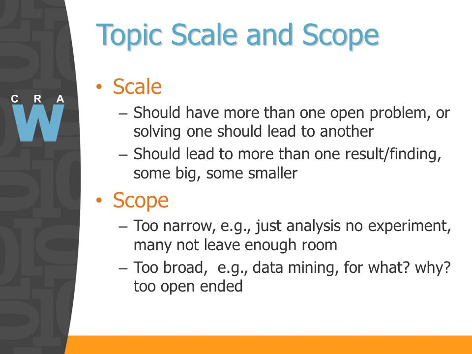 Topic Scale and Scope Topic Scale and Scope Scale – Should have more than one open problem, or solving one should lead to another – Should lead to more than one result/finding, some big, some smaller Scope – Too narrow, e.g., just analysis no experiment, many not leave enough room – Too broad, e.g., data mining, for what.