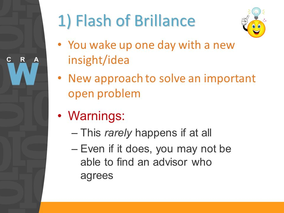 1) Flash of Brillance You wake up one day with a new insight/idea New approach to solve an important open problem Warnings: –This rarely happens if at all –Even if it does, you may not be able to find an advisor who agrees