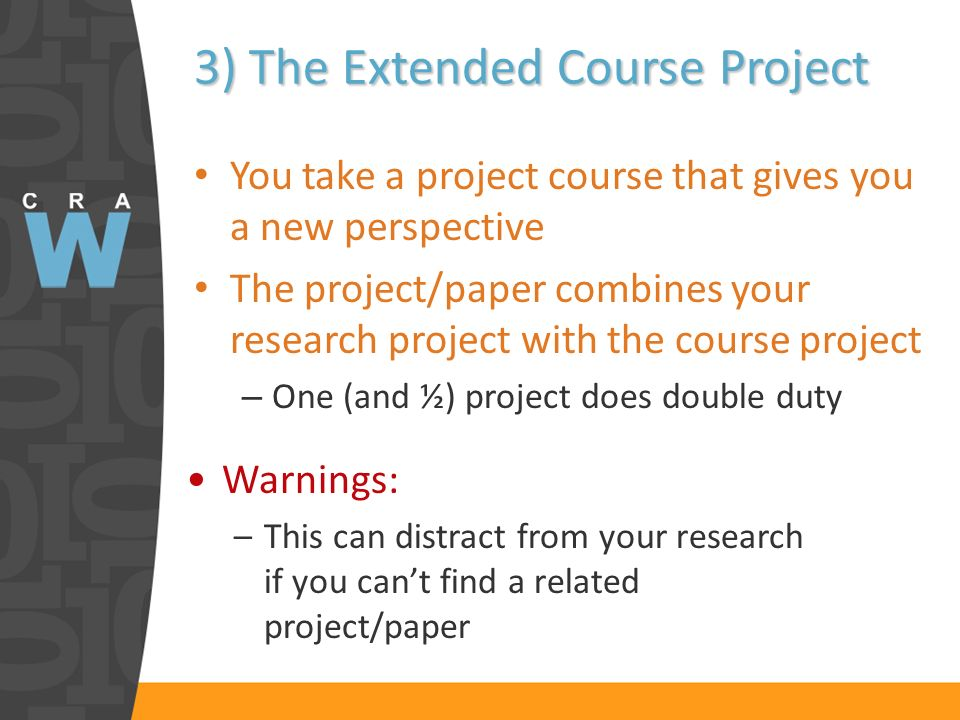 3) The Extended Course Project You take a project course that gives you a new perspective The project/paper combines your research project with the course project – One (and ½) project does double duty Warnings: –This can distract from your research if you cant find a related project/paper