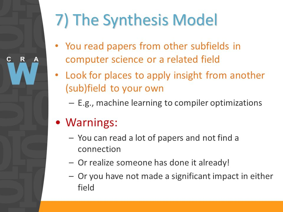 7) The Synthesis Model You read papers from other subfields in computer science or a related field Look for places to apply insight from another (sub)field to your own – E.g., machine learning to compiler optimizations Warnings: –You can read a lot of papers and not find a connection –Or realize someone has done it already.
