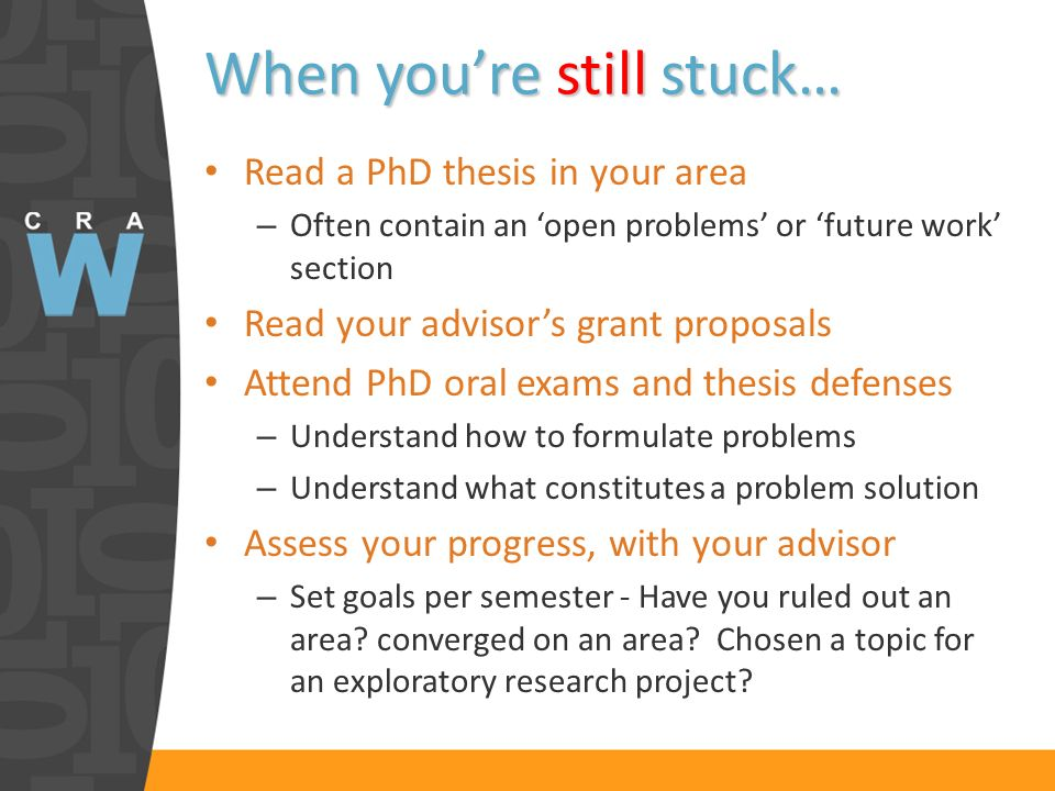 When youre still stuck… Read a PhD thesis in your area – Often contain an open problems or future work section Read your advisors grant proposals Attend PhD oral exams and thesis defenses – Understand how to formulate problems – Understand what constitutes a problem solution Assess your progress, with your advisor – Set goals per semester - Have you ruled out an area.