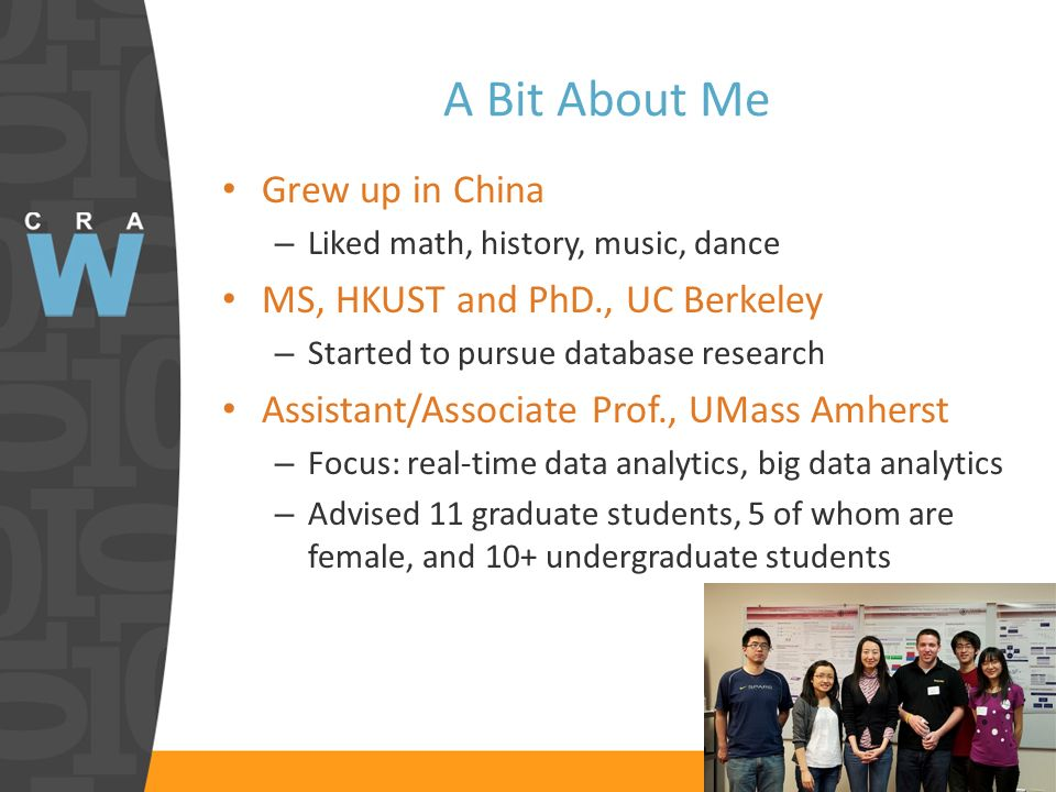 A Bit About Me Grew up in China – Liked math, history, music, dance MS, HKUST and PhD., UC Berkeley – Started to pursue database research Assistant/Associate Prof., UMass Amherst – Focus: real-time data analytics, big data analytics – Advised 11 graduate students, 5 of whom are female, and 10+ undergraduate students