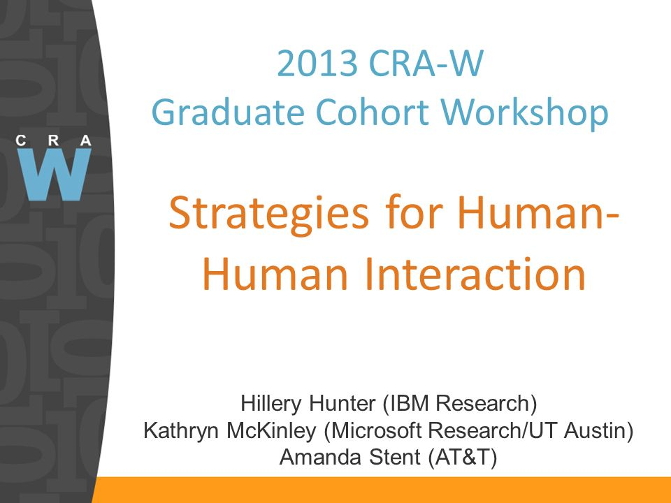 2013 CRA-W Graduate Cohort Workshop Strategies for Human- Human Interaction Hillery Hunter (IBM Research) Kathryn McKinley (Microsoft Research/UT Austin) Amanda Stent (AT&T)