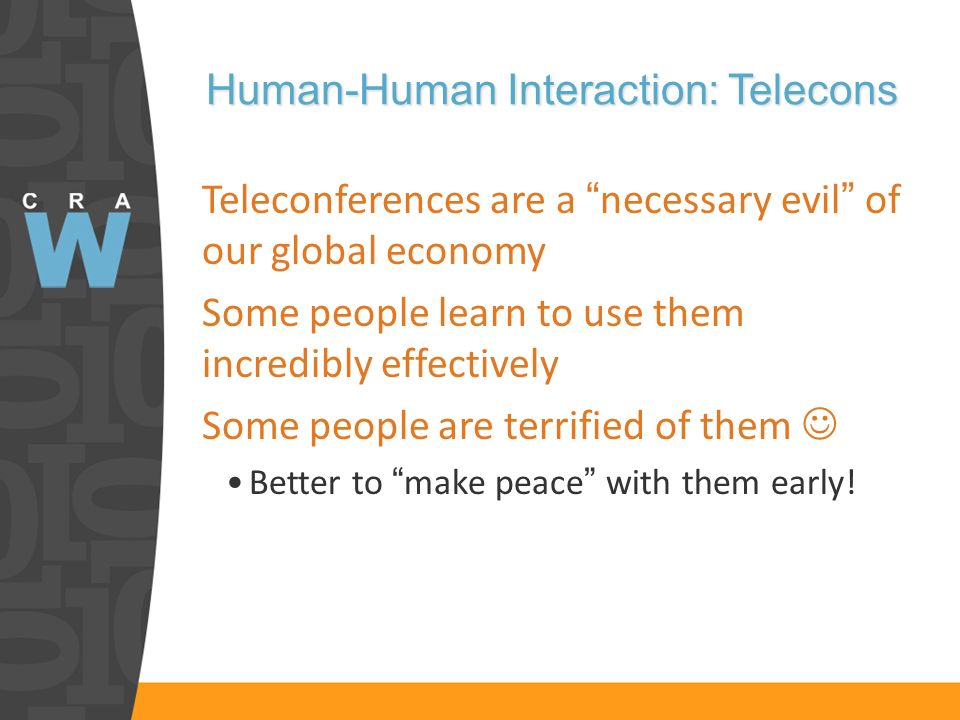 Human-Human Interaction: Telecons Teleconferences are a necessary evil of our global economy Some people learn to use them incredibly effectively Some people are terrified of them Better to make peace with them early!