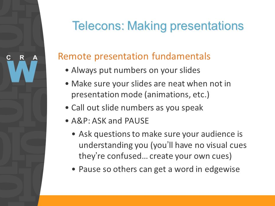 Telecons: Making presentations Remote presentation fundamentals Always put numbers on your slides Make sure your slides are neat when not in presentation mode (animations, etc.) Call out slide numbers as you speak A&P: ASK and PAUSE Ask questions to make sure your audience is understanding you (youll have no visual cues theyre confused… create your own cues) Pause so others can get a word in edgewise